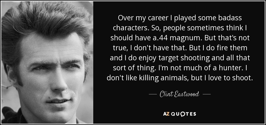 Over my career I played some badass characters. So, people sometimes think I should have a .44 magnum. But that's not true, I don't have that. But I do fire them and I do enjoy target shooting and all that sort of thing. I'm not much of a hunter. I don't like killing animals, but I love to shoot. - Clint Eastwood