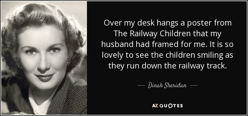 Over my desk hangs a poster from The Railway Children that my husband had framed for me. It is so lovely to see the children smiling as they run down the railway track. - Dinah Sheridan