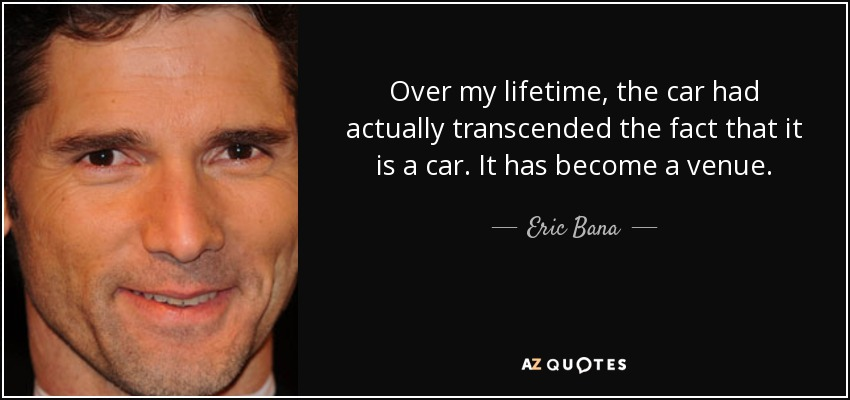 Over my lifetime, the car had actually transcended the fact that it is a car. It has become a venue. - Eric Bana