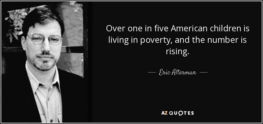 Over one in five American children is living in poverty, and the number is rising. - Eric Alterman