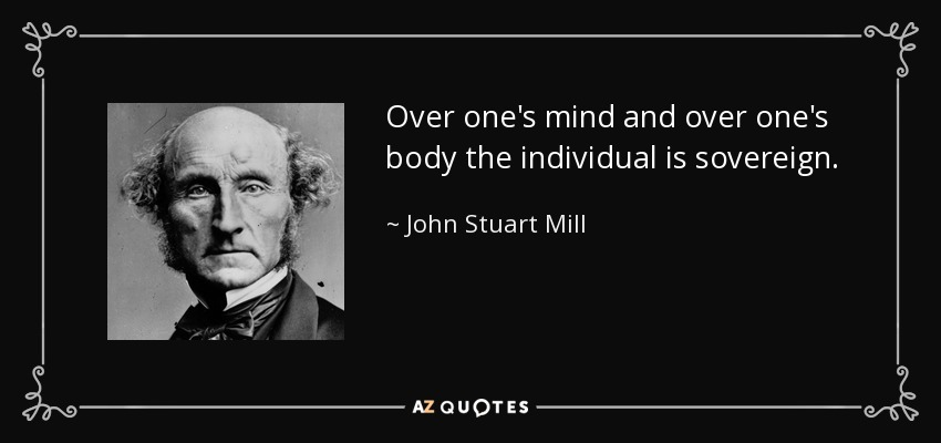 Over one's mind and over one's body the individual is sovereign. - John Stuart Mill