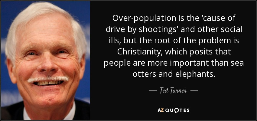 Over-population is the 'cause of drive-by shootings' and other social ills, but the root of the problem is Christianity, which posits that people are more important than sea otters and elephants. - Ted Turner