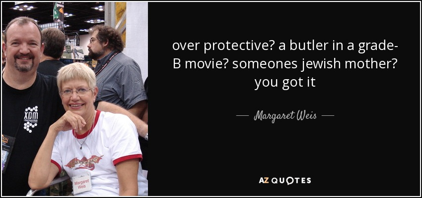 over protective? a butler in a grade- B movie? someones jewish mother? you got it - Margaret Weis