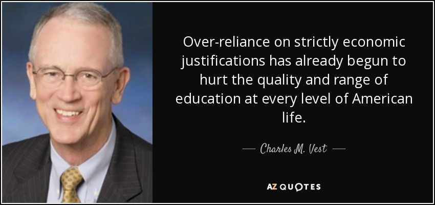Over-reliance on strictly economic justifications has already begun to hurt the quality and range of education at every level of American life. - Charles M. Vest