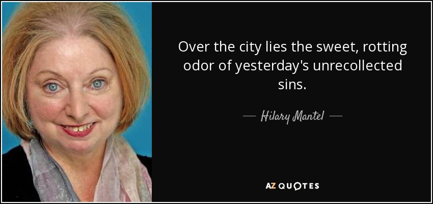 Over the city lies the sweet, rotting odor of yesterday's unrecollected sins. - Hilary Mantel