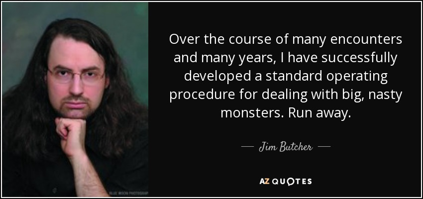 Over the course of many encounters and many years, I have successfully developed a standard operating procedure for dealing with big, nasty monsters. Run away. - Jim Butcher