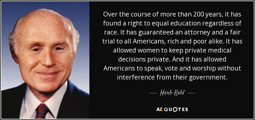 Over the course of more than 200 years, it has found a right to equal education regardless of race. It has guaranteed an attorney and a fair trial to all Americans, rich and poor alike. It has allowed women to keep private medical decisions private. And it has allowed Americans to speak, vote and worship without interference from their government. - Herb Kohl