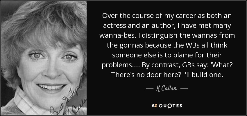 Over the course of my career as both an actress and an author, I have met many wanna-bes. I distinguish the wannas from the gonnas because the WBs all think someone else is to blame for their problems. ... By contrast, GBs say: 'What? There's no door here? I'll build one. - K Callan