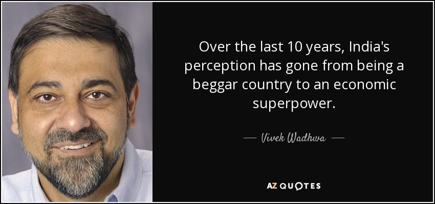 Over the last 10 years, India's perception has gone from being a beggar country to an economic superpower. - Vivek Wadhwa