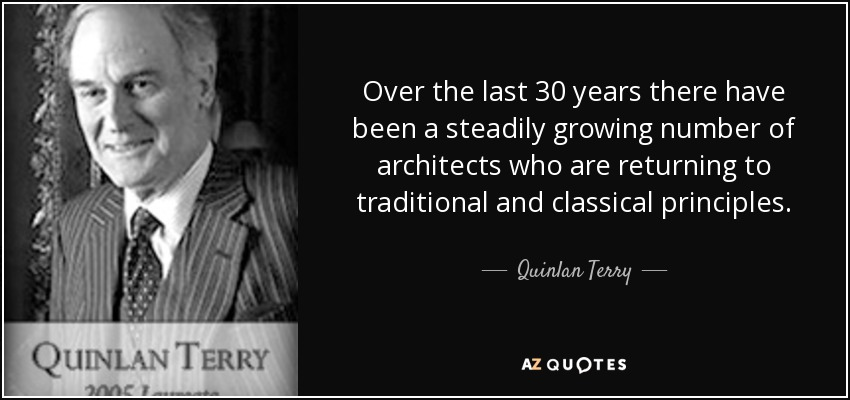 Over the last 30 years there have been a steadily growing number of architects who are returning to traditional and classical principles. - Quinlan Terry