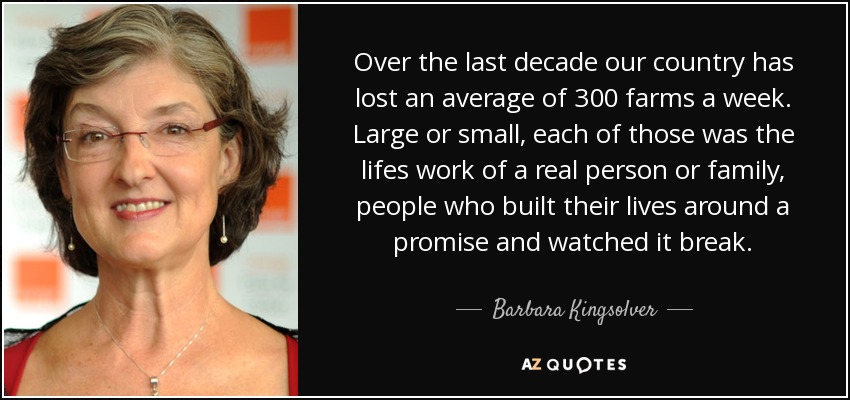 Over the last decade our country has lost an average of 300 farms a week. Large or small, each of those was the lifes work of a real person or family, people who built their lives around a promise and watched it break. - Barbara Kingsolver