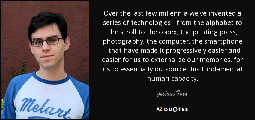 Over the last few millennia we've invented a series of technologies - from the alphabet to the scroll to the codex, the printing press, photography, the computer, the smartphone - that have made it progressively easier and easier for us to externalize our memories, for us to essentially outsource this fundamental human capacity. - Joshua Foer