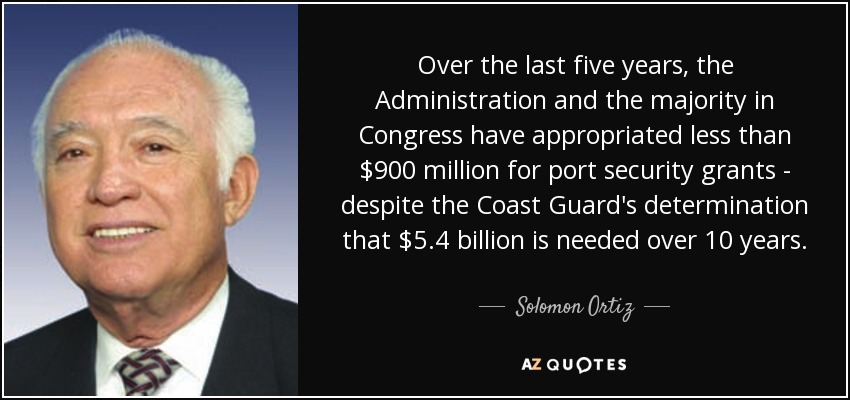 Over the last five years, the Administration and the majority in Congress have appropriated less than $900 million for port security grants - despite the Coast Guard's determination that $5.4 billion is needed over 10 years. - Solomon Ortiz