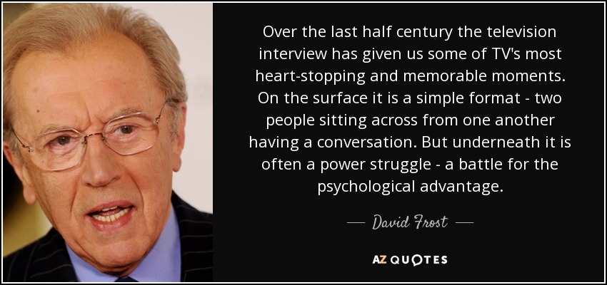 Over the last half century the television interview has given us some of TV's most heart-stopping and memorable moments. On the surface it is a simple format - two people sitting across from one another having a conversation. But underneath it is often a power struggle - a battle for the psychological advantage. - David Frost