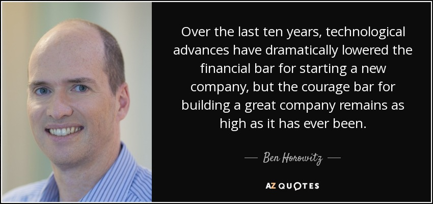 Over the last ten years, technological advances have dramatically lowered the financial bar for starting a new company, but the courage bar for building a great company remains as high as it has ever been. - Ben Horowitz