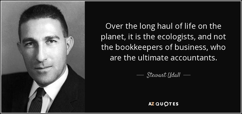 Over the long haul of life on the planet, it is the ecologists, and not the bookkeepers of business, who are the ultimate accountants. - Stewart Udall