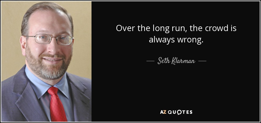 Over the long run, the crowd is always wrong. - Seth Klarman