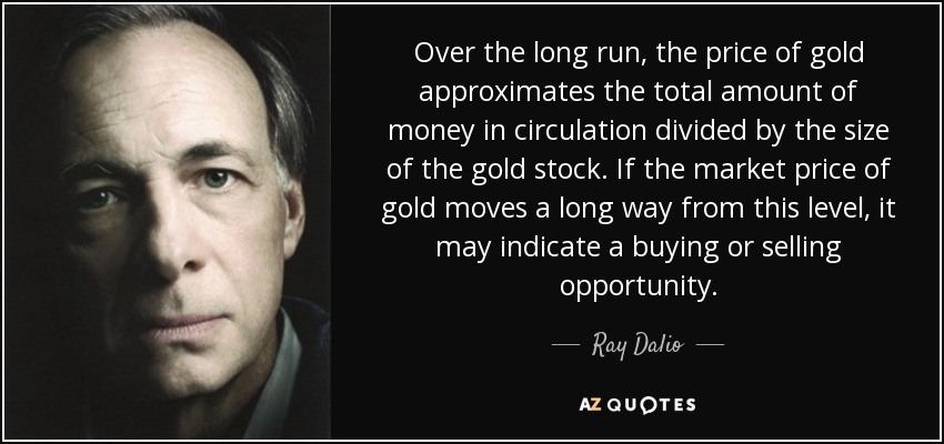 Over the long run, the price of gold approximates the total amount of money in circulation divided by the size of the gold stock. If the market price of gold moves a long way from this level, it may indicate a buying or selling opportunity. - Ray Dalio
