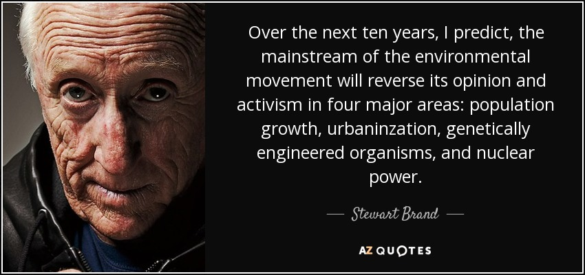 Over the next ten years, I predict, the mainstream of the environmental movement will reverse its opinion and activism in four major areas: population growth, urbaninzation, genetically engineered organisms, and nuclear power. - Stewart Brand