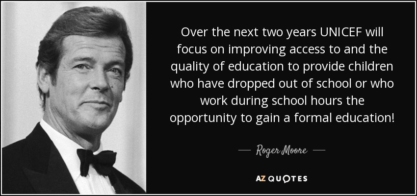 Over the next two years UNICEF will focus on improving access to and the quality of education to provide children who have dropped out of school or who work during school hours the opportunity to gain a formal education! - Roger Moore