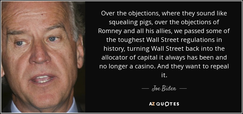 Over the objections, where they sound like squealing pigs, over the objections of Romney and all his allies, we passed some of the toughest Wall Street regulations in history, turning Wall Street back into the allocator of capital it always has been and no longer a casino. And they want to repeal it. - Joe Biden