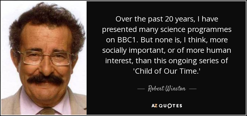 Over the past 20 years, I have presented many science programmes on BBC1. But none is, I think, more socially important, or of more human interest, than this ongoing series of 'Child of Our Time.' - Robert Winston
