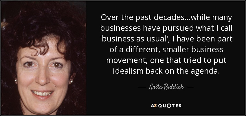 Over the past decades...while many businesses have pursued what I call 'business as usual', I have been part of a different, smaller business movement, one that tried to put idealism back on the agenda. - Anita Roddick