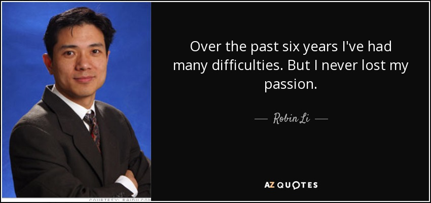 Over the past six years I've had many difficulties. But I never lost my passion. - Robin Li