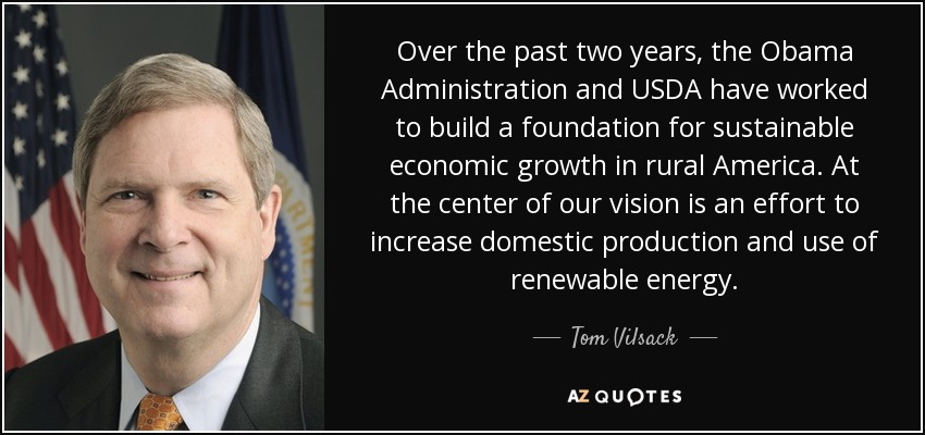 Over the past two years, the Obama Administration and USDA have worked to build a foundation for sustainable economic growth in rural America. At the center of our vision is an effort to increase domestic production and use of renewable energy. - Tom Vilsack