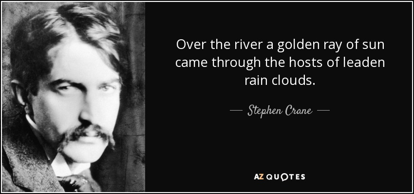 Over the river a golden ray of sun came through the hosts of leaden rain clouds. - Stephen Crane