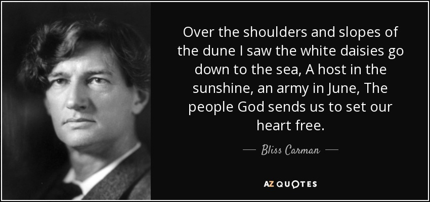 Over the shoulders and slopes of the dune I saw the white daisies go down to the sea, A host in the sunshine, an army in June, The people God sends us to set our heart free. - Bliss Carman