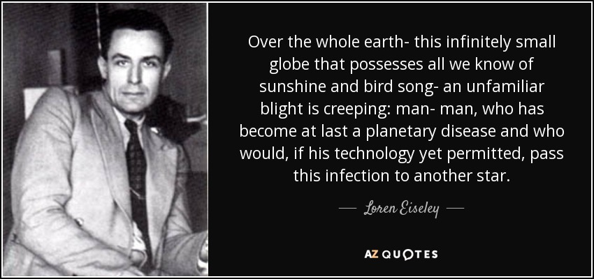 Over the whole earth- this infinitely small globe that possesses all we know of sunshine and bird song- an unfamiliar blight is creeping: man- man, who has become at last a planetary disease and who would, if his technology yet permitted, pass this infection to another star. - Loren Eiseley