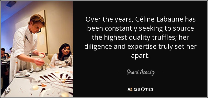 Over the years, Céline Labaune has been constantly seeking to source the highest quality truffles; her diligence and expertise truly set her apart. - Grant Achatz