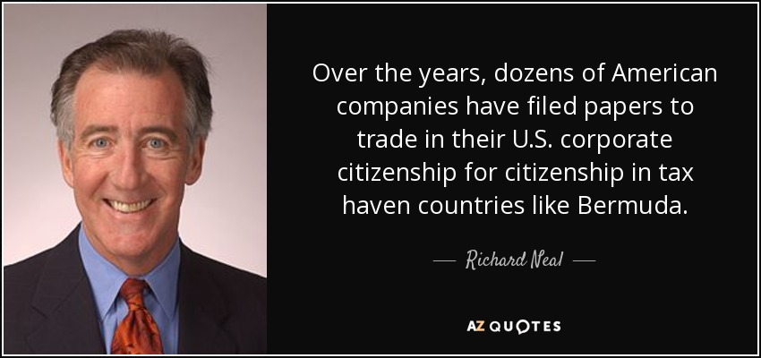 Over the years, dozens of American companies have filed papers to trade in their U.S. corporate citizenship for citizenship in tax haven countries like Bermuda. - Richard Neal