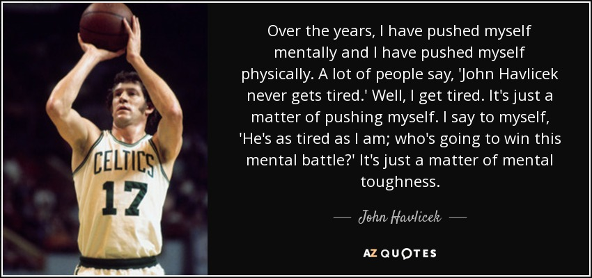 Over the years, I have pushed myself mentally and I have pushed myself physically. A lot of people say, 'John Havlicek never gets tired.' Well, I get tired. It's just a matter of pushing myself. I say to myself, 'He's as tired as I am; who's going to win this mental battle?' It's just a matter of mental toughness. - John Havlicek