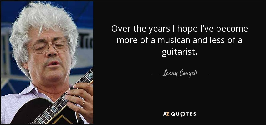 Over the years I hope I've become more of a musican and less of a guitarist. - Larry Coryell