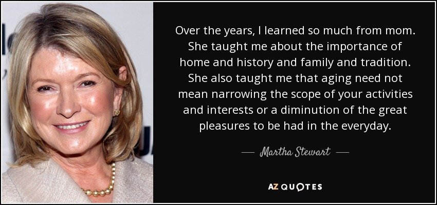 Over the years, I learned so much from mom. She taught me about the importance of home and history and family and tradition. She also taught me that aging need not mean narrowing the scope of your activities and interests or a diminution of the great pleasures to be had in the everyday. - Martha Stewart