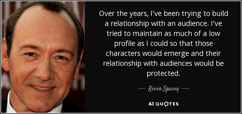 Over the years, I've been trying to build a relationship with an audience. I've tried to maintain as much of a low profile as I could so that those characters would emerge and their relationship with audiences would be protected. - Kevin Spacey
