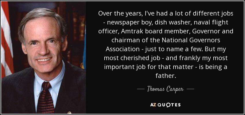 Over the years, I've had a lot of different jobs - newspaper boy, dish washer, naval flight officer, Amtrak board member, Governor and chairman of the National Governors Association - just to name a few. But my most cherished job - and frankly my most important job for that matter - is being a father. - Thomas Carper