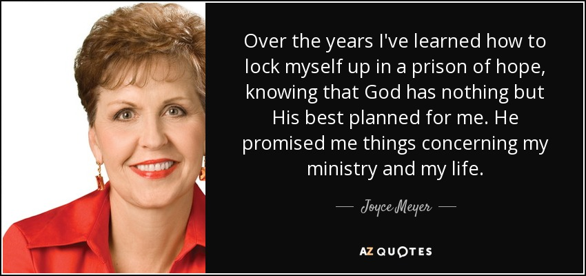 Over the years I've learned how to lock myself up in a prison of hope, knowing that God has nothing but His best planned for me. He promised me things concerning my ministry and my life. - Joyce Meyer