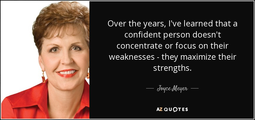 Over the years, I've learned that a confident person doesn't concentrate or focus on their weaknesses - they maximize their strengths. - Joyce Meyer
