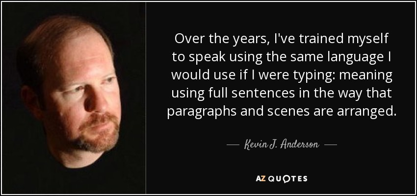 Over the years, I've trained myself to speak using the same language I would use if I were typing: meaning using full sentences in the way that paragraphs and scenes are arranged. - Kevin J. Anderson