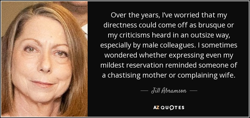 Over the years, I've worried that my directness could come off as brusque or my criticisms heard in an outsize way, especially by male colleagues. I sometimes wondered whether expressing even my mildest reservation reminded someone of a chastising mother or complaining wife. - Jill Abramson