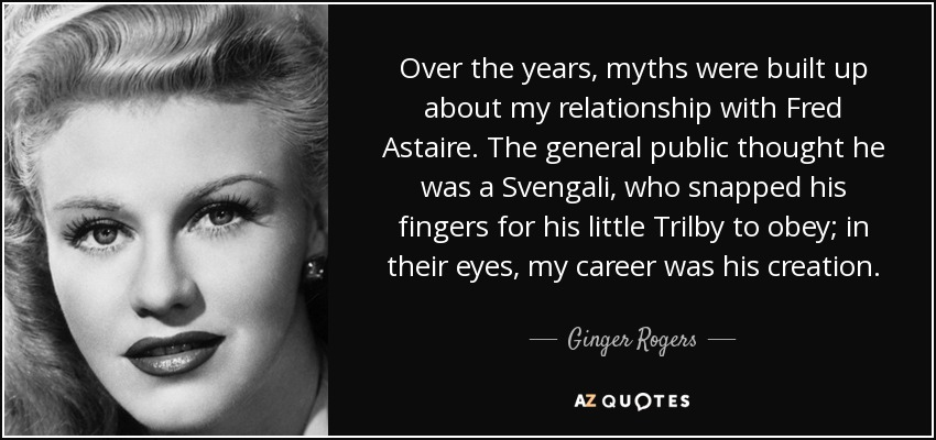 Over the years, myths were built up about my relationship with Fred Astaire. The general public thought he was a Svengali, who snapped his fingers for his little Trilby to obey; in their eyes, my career was his creation. - Ginger Rogers
