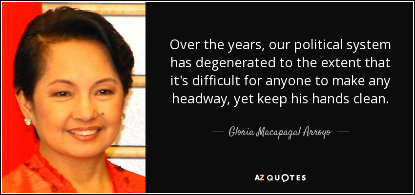 Over the years, our political system has degenerated to the extent that it's difficult for anyone to make any headway, yet keep his hands clean. - Gloria Macapagal Arroyo