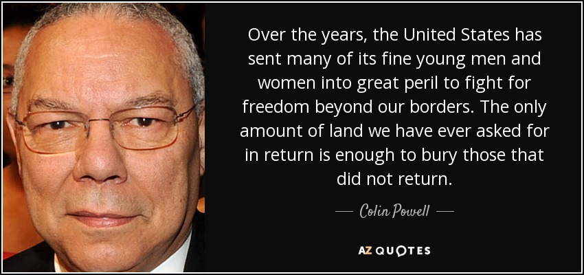 Over the years, the United States has sent many of its fine young men and women into great peril to fight for freedom beyond our borders. The only amount of land we have ever asked for in return is enough to bury those that did not return. - Colin Powell