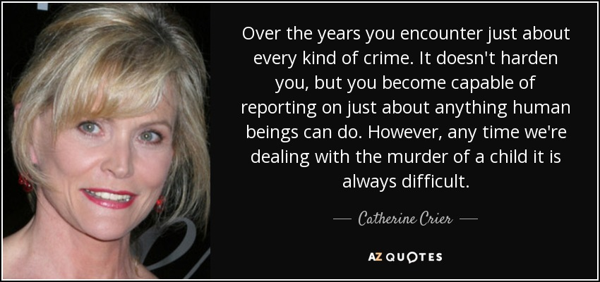 Over the years you encounter just about every kind of crime. It doesn't harden you, but you become capable of reporting on just about anything human beings can do. However, any time we're dealing with the murder of a child it is always difficult. - Catherine Crier