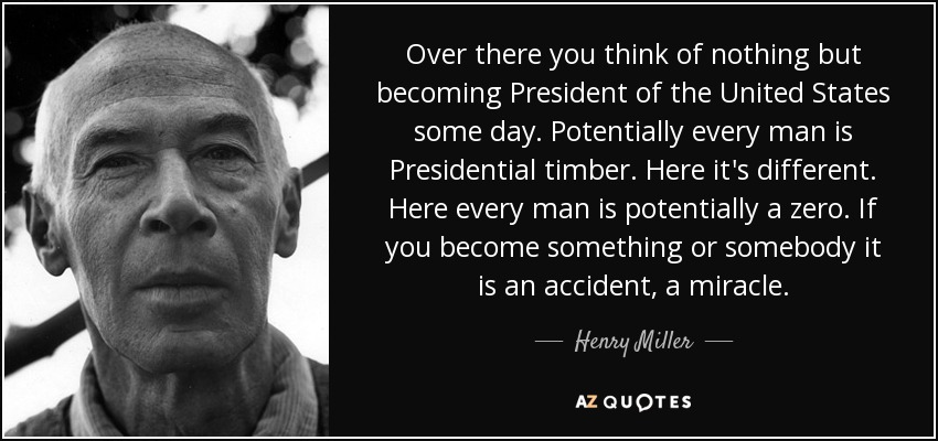 Over there you think of nothing but becoming President of the United States some day. Potentially every man is Presidential timber. Here it's different. Here every man is potentially a zero. If you become something or somebody it is an accident, a miracle. - Henry Miller