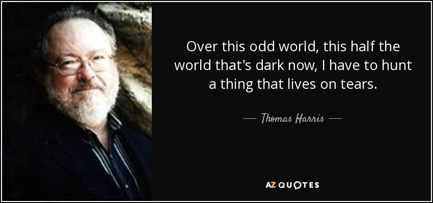 Over this odd world, this half the world that's dark now, I have to hunt a thing that lives on tears. - Thomas Harris
