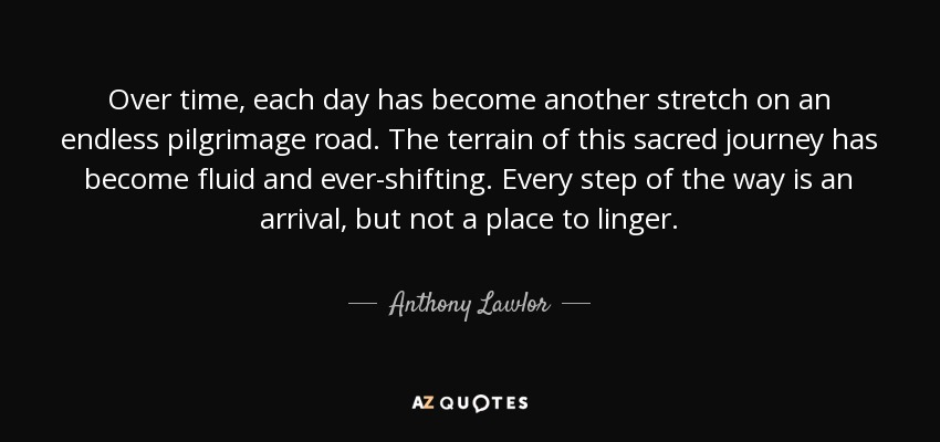 Over time, each day has become another stretch on an endless pilgrimage road. The terrain of this sacred journey has become fluid and ever-shifting. Every step of the way is an arrival, but not a place to linger. - Anthony Lawlor